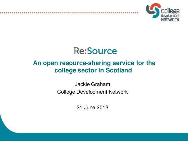 Jackie Graham College Development Network 21 June 2013 An open resource-sharing service for the college sector in Scotland