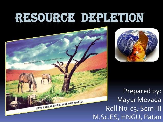 RESOURCE DEPLETION  Prepared by: Mayur Mevada Roll No-03, Sem-III M.Sc.ES, HNGU, Patan