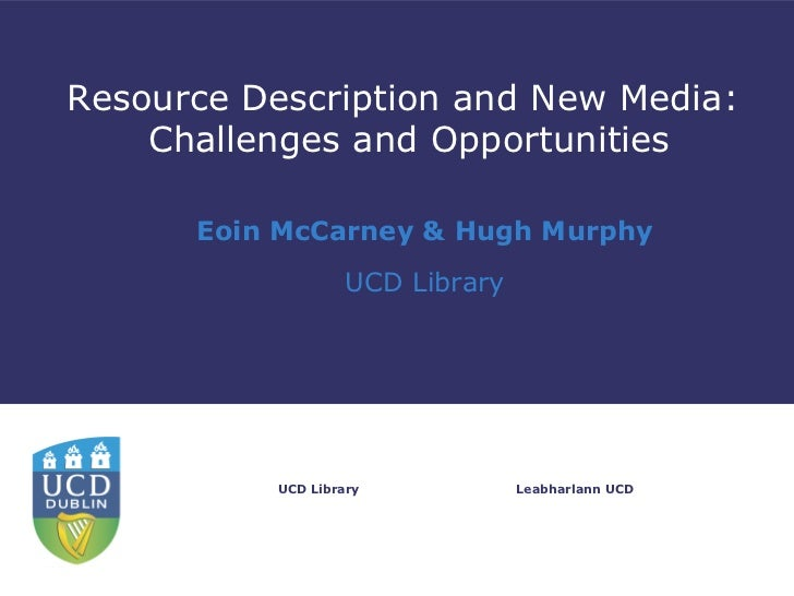 Resource Description and New Media:    Challenges and Opportunities      Eoin McCarney & Hugh Murphy                   UCD...