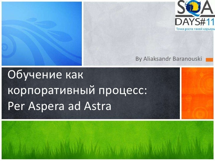 By Aliaksandr BaranouskiОбучение каккорпоративный процесс:Per Aspera ad Astra