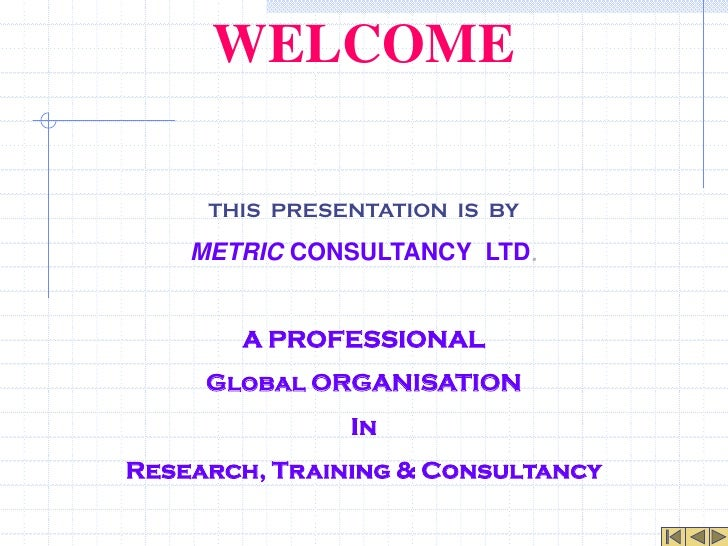 WELCOME     THIS PRESENTATION IS BY    METRIC CONSULTANCY LTD.       A PROFESSIONAL     Global ORGANISATION               ...