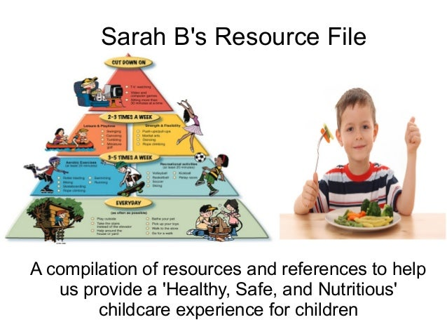 Sarah B's Resource File  A compilation of resources and references to help us provide a 'Healthy, Safe, and Nutritious' ch...