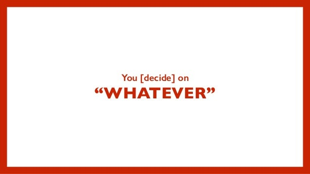 """You [decide] on """"WHATEVER"""""""