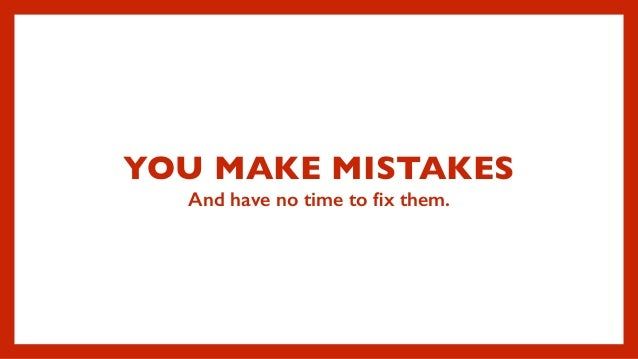 YOU MAKE MISTAKES And have no time to fix them.