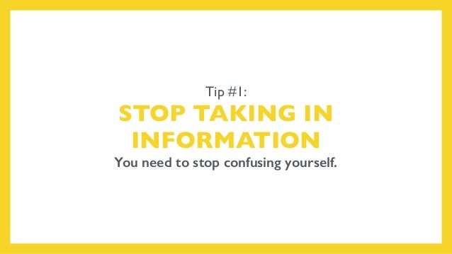 Tip #1: STOP TAKING IN INFORMATION You need to stop confusing yourself.