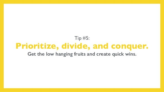 Tip #5: Prioritize, divide, and conquer. Get the low hanging fruits and create quick wins.