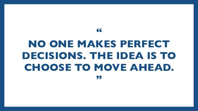 """"""" NO ONE MAKES PERFECT DECISIONS. THE IDEA IS TO CHOOSE TO MOVE AHEAD. """""""