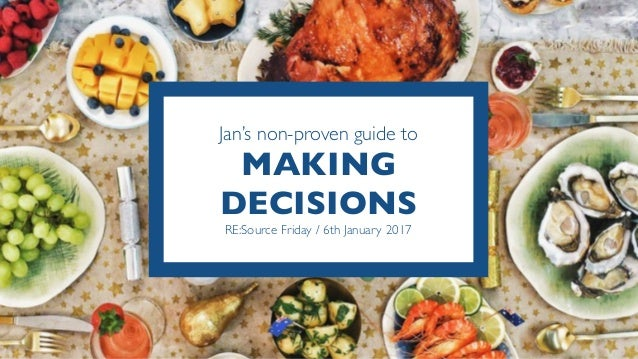 Jan's non-proven guide to MAKING DECISIONS RE:Source Friday / 6th January 2017