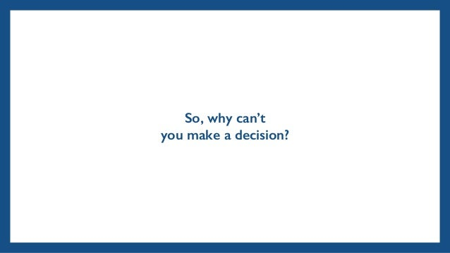 So, why can't you make a decision?