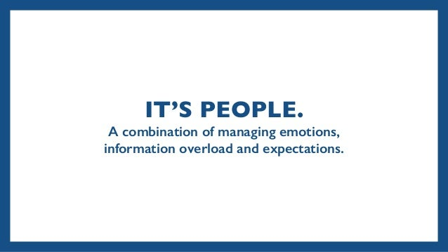 IT'S PEOPLE. A combination of managing emotions, information overload and expectations.