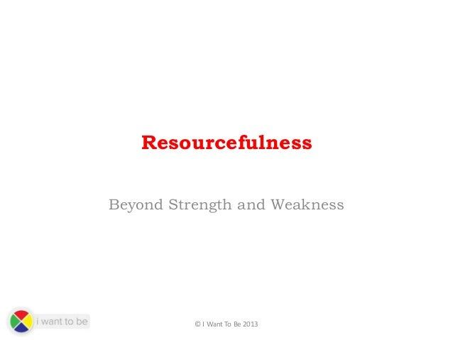 Resourcefulness Beyond Strength and Weakness  © I Want To Be 2013
