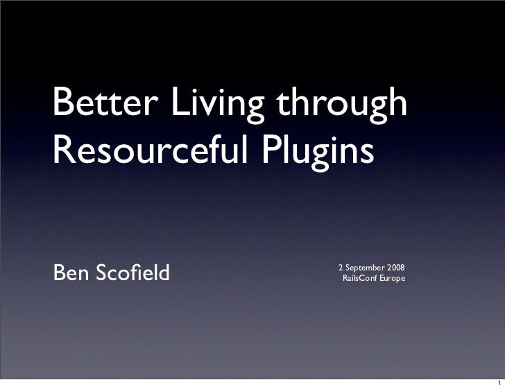 Better Living through Resourceful Plugins  Ben Scofield     2 September 2008                  RailsConf Europe             ...