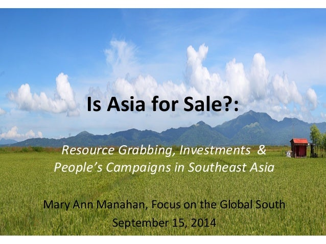 Is Asia for Sale?:  Resource Grabbing, Investments &  People's Campaigns in Southeast Asia  Mary Ann Manahan, Focus on the...