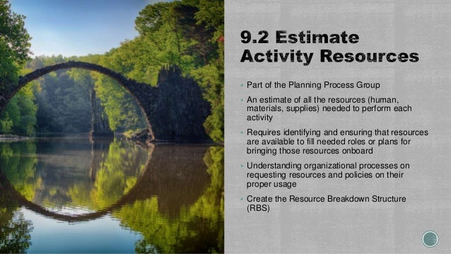  Part of the Planning Process Group  An estimate of all the resources (human, materials, supplies) needed to perform eac...