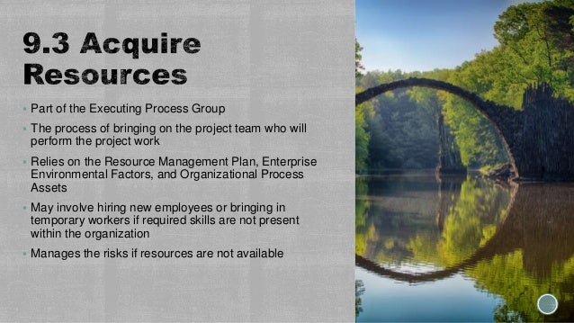  Part of the Executing Process Group  The process of bringing on the project team who will perform the project work  Re...