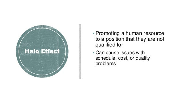 Halo Effect Promoting a human resource to a position that they are not qualified for  Can cause issues with schedule, co...