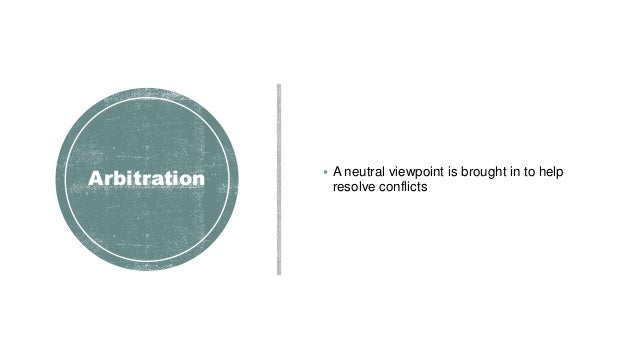 Arbitration  A neutral viewpoint is brought in to help resolve conflicts