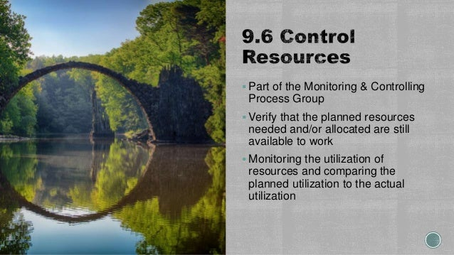  Part of the Monitoring & Controlling Process Group  Verify that the planned resources needed and/or allocated are still...