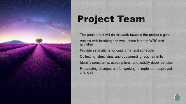  The people that will do the work towards the project's goal  Assists with breaking the work down into the WBS and activ...