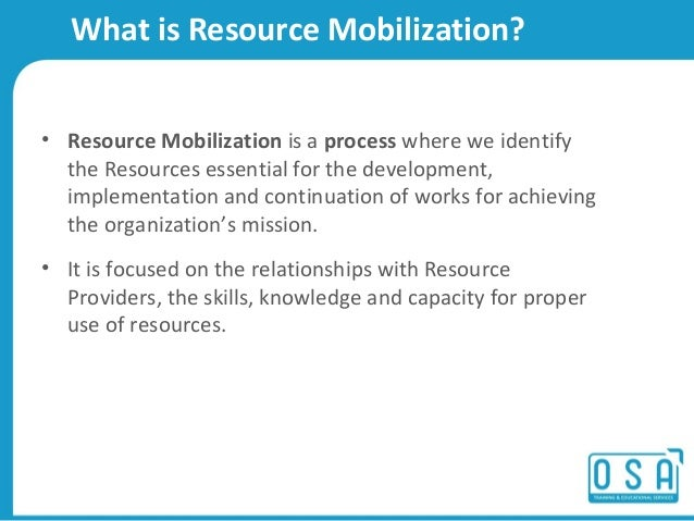 resource mobilization Resource mobilization means expansion of relations with the resource providers,  and the skills, knowledge and capacity for proper use of resources.