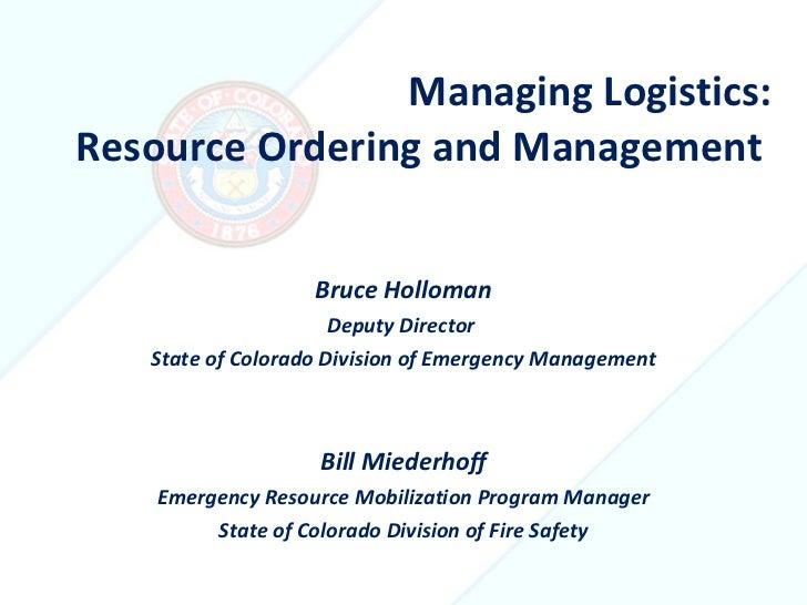 Managing Logistics: Resource Ordering and Management  <ul><li>Bruce Holloman </li></ul><ul><li>Deputy Director  </li></ul>...