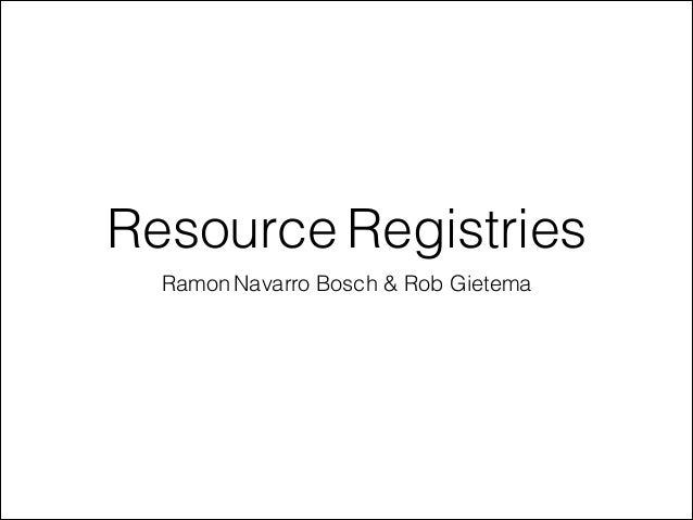 Resource Registries  Ramon Navarro Bosch & Rob Gietema