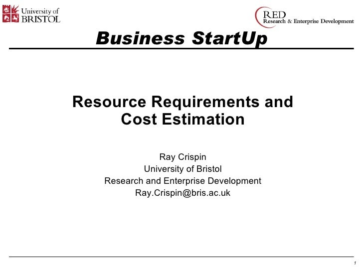 Business StartUp Resource Requirements and Cost Estimation Ray Crispin University of Bristol Research and Enterprise Devel...