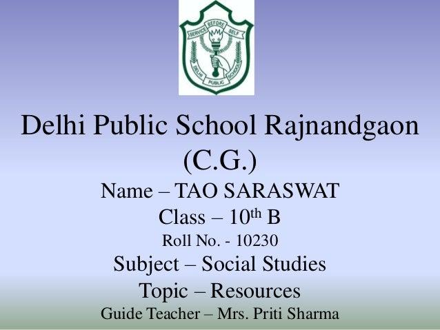 Delhi Public School Rajnandgaon (C.G.) Name – TAO SARASWAT Class – 10th B Roll No. - 10230  Subject – Social Studies Topic...