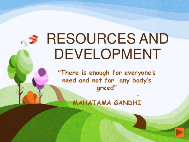 """RESOURCES ANDDEVELOPMENT""""There is enough for everyone'sneed and not for any body'sgreed""""-MAHATAMA GANDHI"""