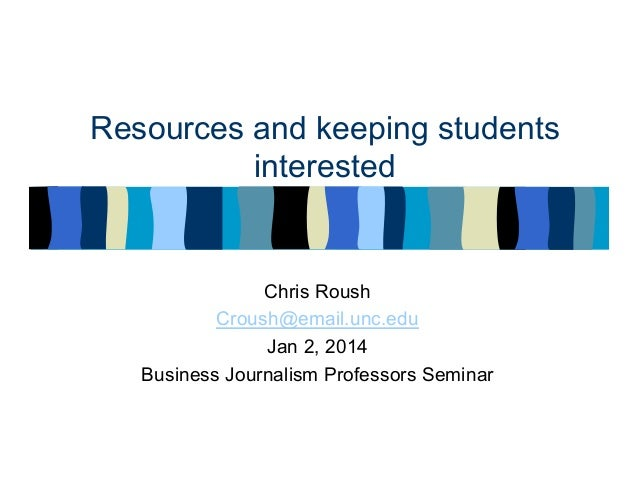 Resources and keeping students interested  Chris Roush Croush@email.unc.edu Jan 2, 2014 Business Journalism Professors Sem...