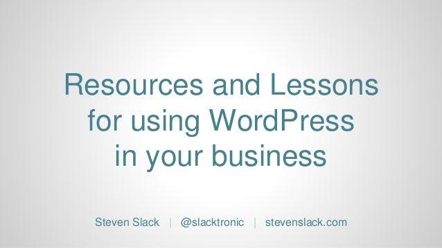 Resources and Lessons for using WordPress in your business Steven Slack | @slacktronic | stevenslack.com