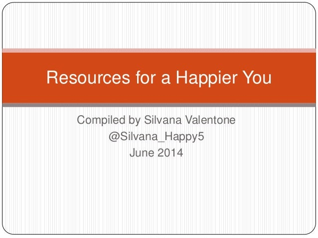 Compiled by Silvana Valentone @Silvana_Happy5 June 2014 Resources for a Happier You
