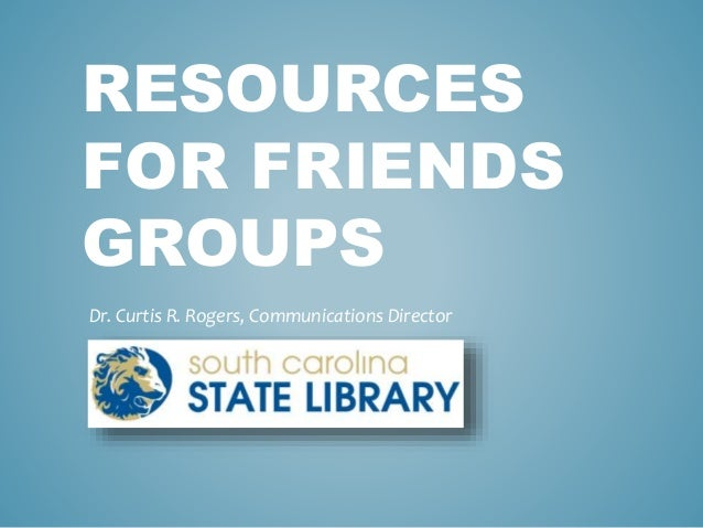 RESOURCES FOR FRIENDS GROUPS Dr. Curtis R. Rogers, Communications Director