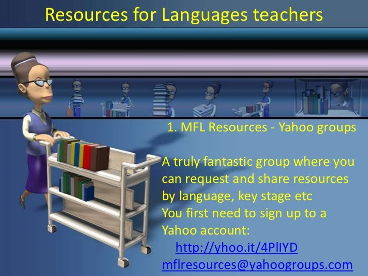 Resources for Languages teachers              1. MFL Resources - Yahoo groups             A truly fantastic group where yo...