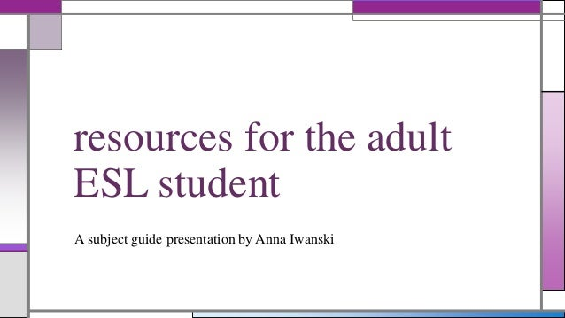 resources for the adult ESL student A subject guide presentation by Anna Iwanski