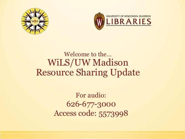 Welcome to the…WiLS/UW MadisonResource Sharing UpdateFor audio:626-677-3000Access code: 5573998