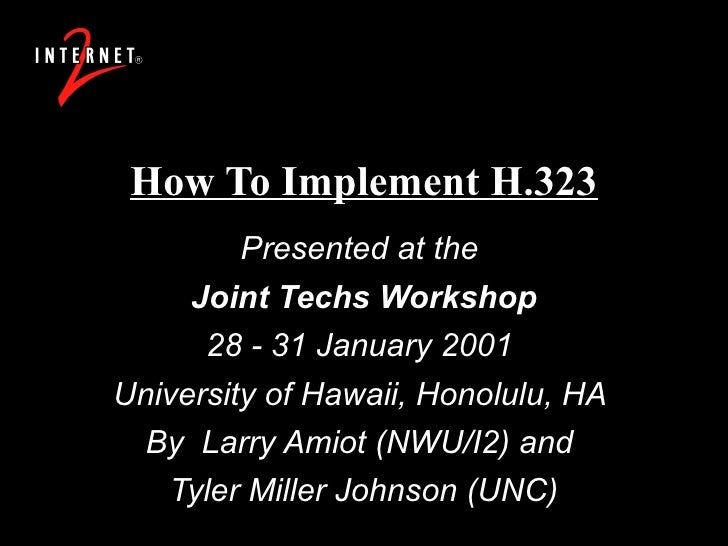 How To Implement H.323 Presented at the  Joint Techs Workshop 28 - 31 January 2001  University of Hawaii, Honolulu, HA  By...