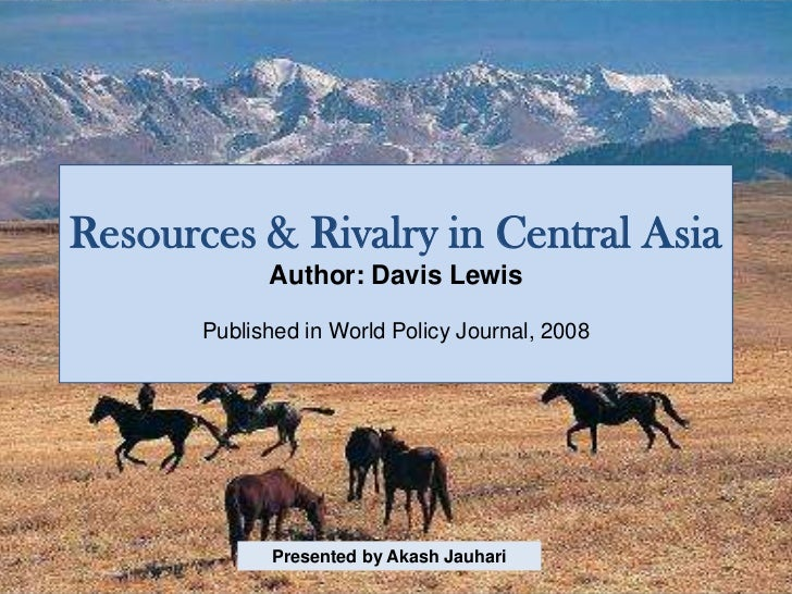 Resources & Rivalry in Central Asia             Author: Davis Lewis       Published in World Policy Journal, 2008         ...