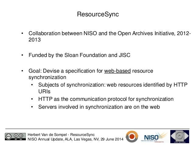 ResourceSync  • Collaboration between NISO and the Open Archives Initiative, 2012-  2013  • Funded by the Sloan Foundation...