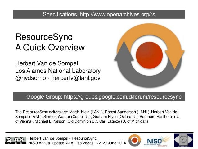 Specifications: http://www.openarchives.org/rs  ResourceSync  A Quick Overview  Herbert Van de Sompel  Los Alamos National...