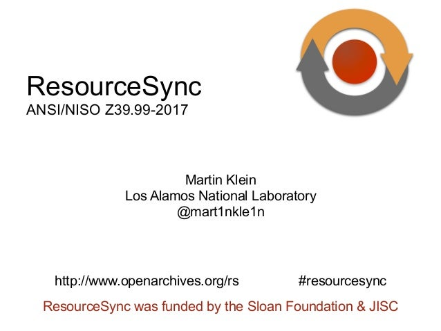 ResourceSync was funded by the Sloan Foundation & JISC Martin Klein Los Alamos National Laboratory @mart1nkle1n http://www...