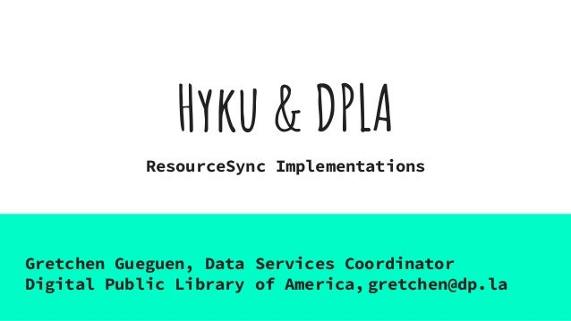 Hyku & DPLA ResourceSync Implementations Gretchen Gueguen, Data Services Coordinator Digital Public Library of America, gr...