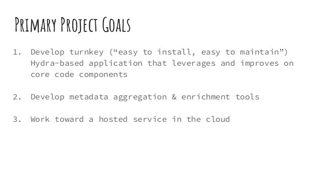 """Primary Project Goals 1. Develop turnkey (""""easy to install, easy to maintain"""") Hydra-based application that leverages and ..."""