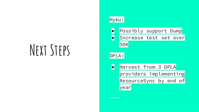 Next Steps Hyku: ● Possibly support Dump ● Increase test set over 50K DPLA: ● Harvest from 3 DPLA providers implementing R...