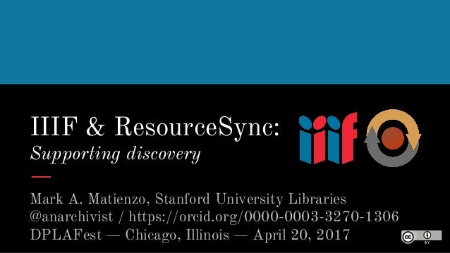 IIIF & ResourceSync: Supporting discovery Mark A. Matienzo, Stanford University Libraries @anarchivist / https://orcid.org...