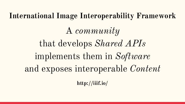 International Image Interoperability Framework A community that develops Shared APIs implements them in Software and expos...