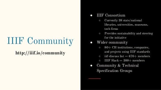 IIIF Community http://iiif.io/community ● IIIF Consortium ○ Currently 38 state/national libraries, universities, museums, ...