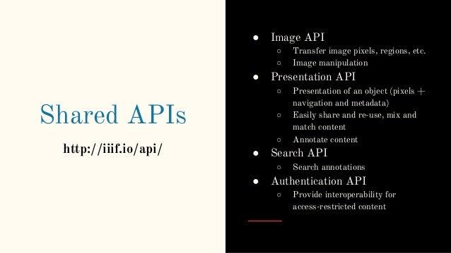 Shared APIs http://iiif.io/api/ ● Image API ○ Transfer image pixels, regions, etc. ○ Image manipulation ● Presentation API...