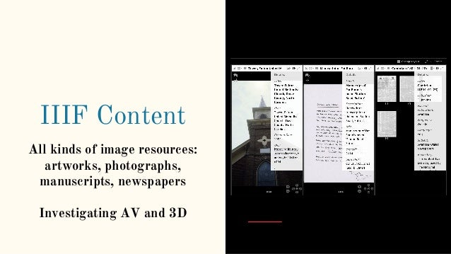 IIIF Content All kinds of image resources: artworks, photographs, manuscripts, newspapers Investigating AV and 3D