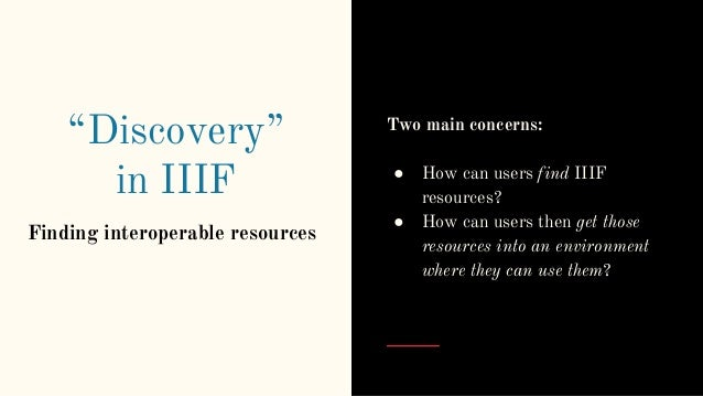 """""""Discovery"""" in IIIF Finding interoperable resources Two main concerns: ● How can users find IIIF resources? ● How can user..."""